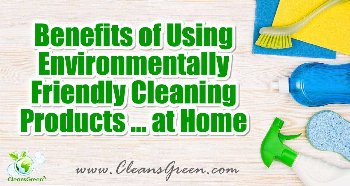 Benefits of using environmentally friendly cleaning for Green products for the home