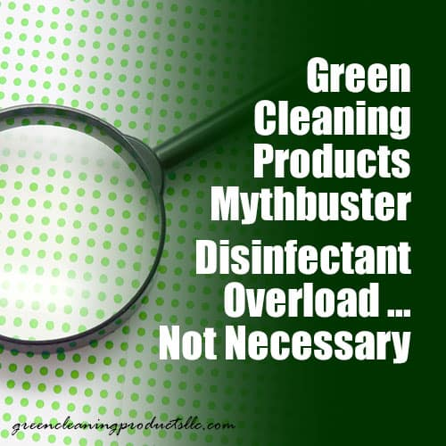 Green Cleaning Products Mythbuster – Disinfectant Overload … Not Necessary