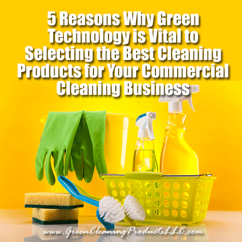 5 Reasons Why Green Technology is Vital to Selecting the Best Cleaning Products for Your Commercial Cleaning Business