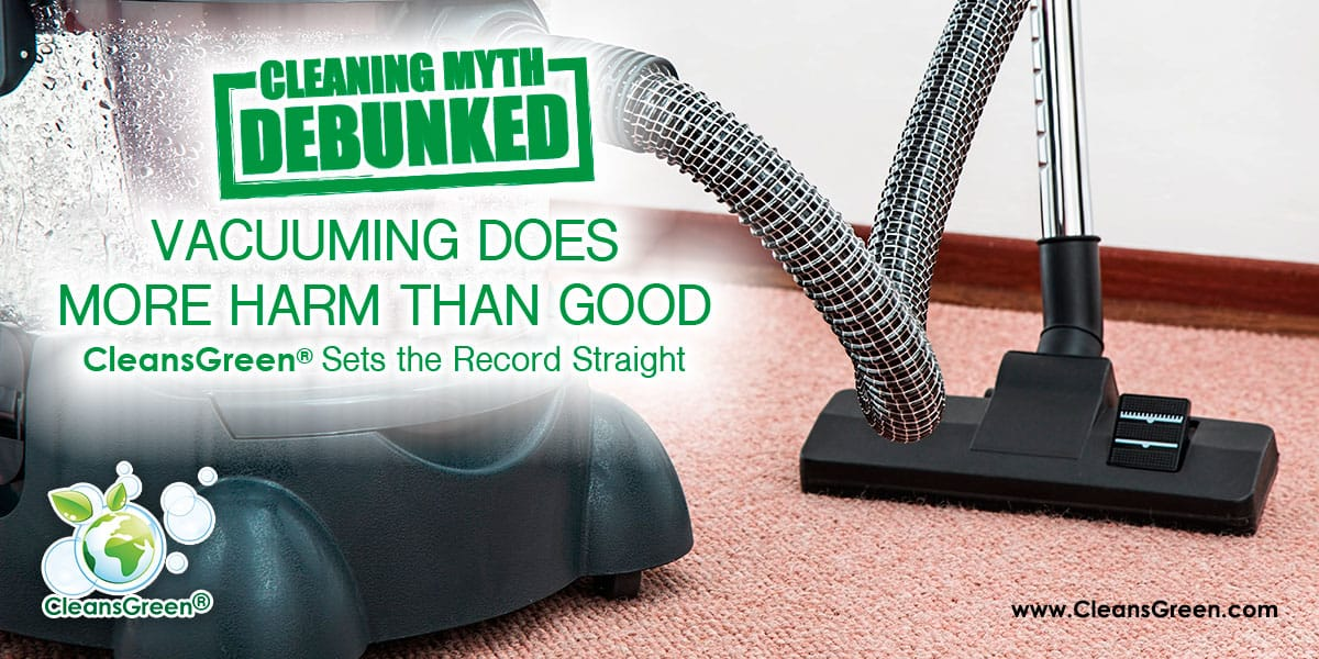 Cleaning Myth: Vacuuming Does More Harm than Good | CleansGreen® Sets the Record Straight