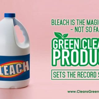 Bleach is the Magic Cleaner – Not so Fast | Green Cleaning Products Sets the Record Straight