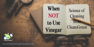 When NOT to Use Vinegar | Science of Cleaning from CleansGreen® ... On top of nearly everyone's list of green cleaning products is vinegar. In fact many will tout it as the ultimate cleaner, a panacea for anyone wanting a non-toxic, environmentally friendly cleaner.  The fact that it is an inexpensive commodity makes it all the more desirable as the answer for green spring- cleaning.